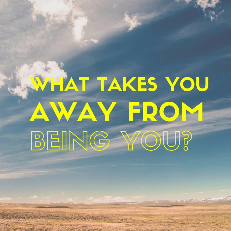 What Takes You Away from Being You?