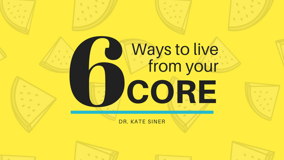 6 Ways to Live from Your Core