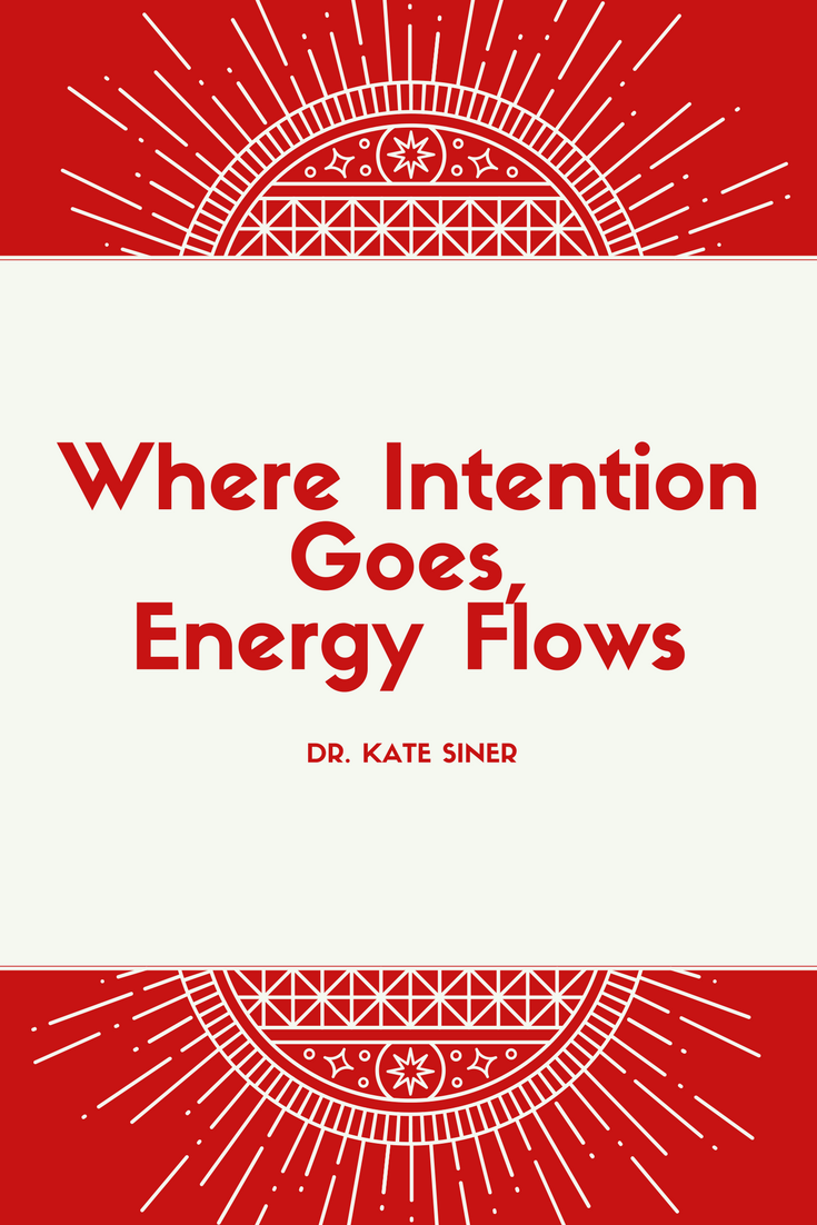 where intention goes energy flows - dr kate siner