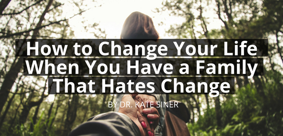 How to Change Your Life When You Have a Family that HATES Change