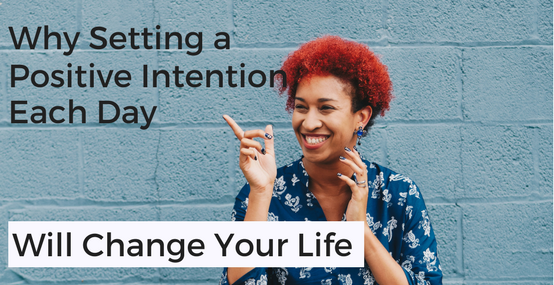 Why Setting a Positive Intention Each Day Will Change Your Life
